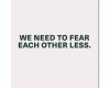 We need to fear each other less…